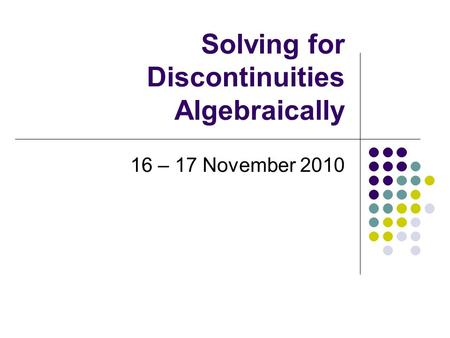 Solving for Discontinuities Algebraically 16 – 17 November 2010.
