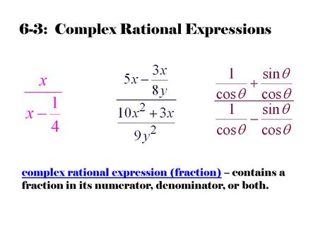 6-3: Complex Rational Expressions complex rational expression (fraction) – contains a fraction in its numerator, denominator, or both.