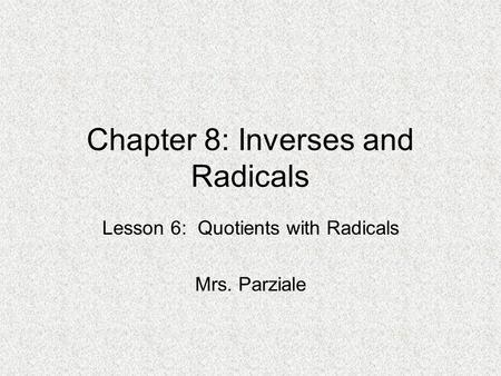 Chapter 8: Inverses and Radicals Lesson 6: Quotients with Radicals Mrs. Parziale.