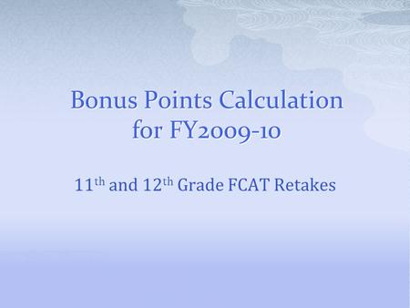 Bonus Points Calculation for FY2009-10 11 th and 12 th Grade FCAT Retakes.
