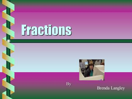 Fractions By Brenda Langley Fractions b Can b Can be whole numbers be parts parts of awhole number b Can b Can be added be Subtracted be multiplied be.