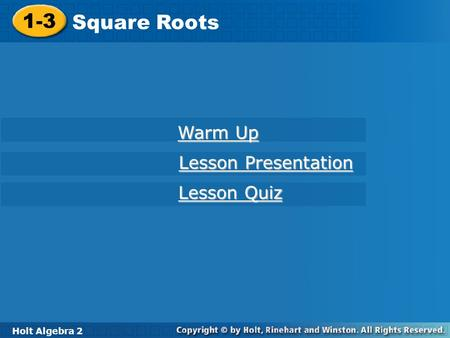 Holt Algebra 2 1-3 Square Roots 1-3 Square Roots Holt Algebra 2 Warm Up Warm Up Lesson Presentation Lesson Presentation Lesson Quiz Lesson Quiz.