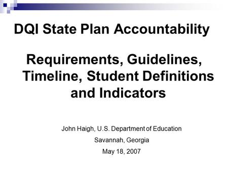DQI State Plan Accountability Requirements, Guidelines, Timeline, Student Definitions and Indicators John Haigh, U.S. Department of Education Savannah,