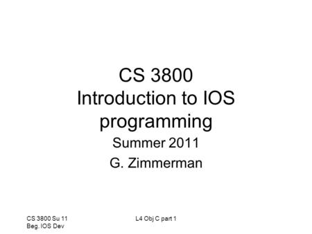 CS 3800 Su 11 Beg. IOS Dev L4 Obj C part 1 CS 3800 Introduction to IOS programming Summer 2011 G. Zimmerman.