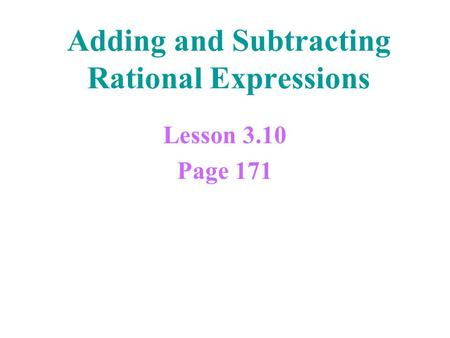 Adding and Subtracting Rational Expressions Lesson 3.10 Page 171.