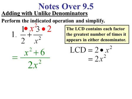 Notes Over 9.5 Adding with Unlike Denominators Perform the indicated operation and simplify. The LCD contains each factor the greatest number of times.