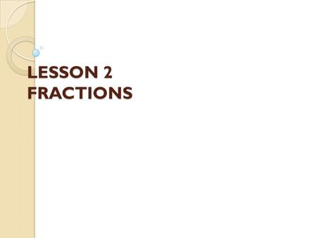 LESSON 2 FRACTIONS. Learning Outcomes By the end of this lesson, students should be able to: ◦ Understand types of fractions. ◦ Convert improper fractions.