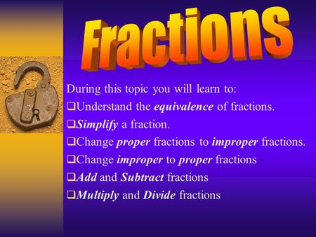 During this topic you will learn to:  Understand the equivalence of fractions.  Simplify a fraction.  Change proper fractions to improper fractions.