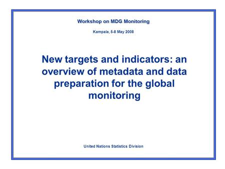 New targets and indicators: an overview of metadata and data preparation for the global monitoring Workshop on MDG Monitoring United Nations Statistics.
