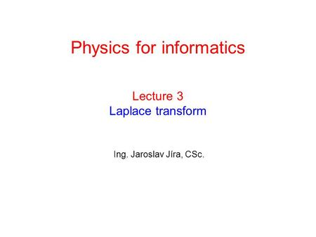 Lecture 3 Laplace transform Ing. Jaroslav Jíra, CSc. Physics for informatics.