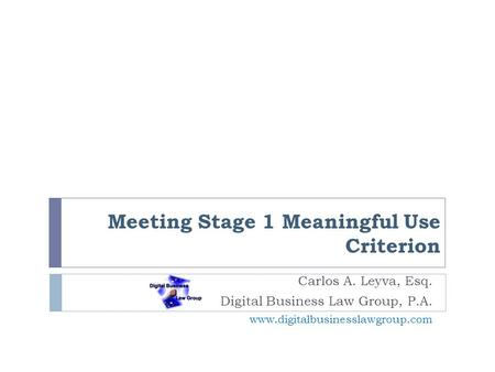 Meeting Stage 1 Meaningful Use Criterion Carlos A. Leyva, Esq. Digital Business Law Group, P.A. www.digitalbusinesslawgroup.com.