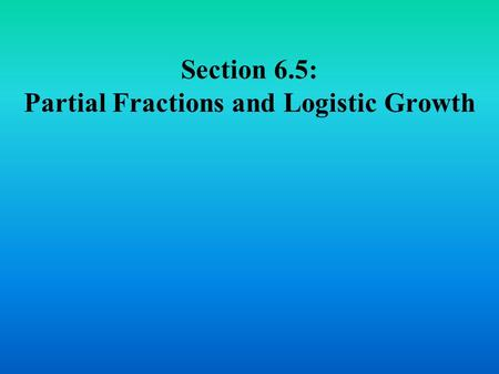 Section 6.5: Partial Fractions and Logistic Growth.