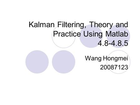 Kalman Filtering, Theory and Practice Using Matlab 4.8-4.8.5 Wang Hongmei 20087123.