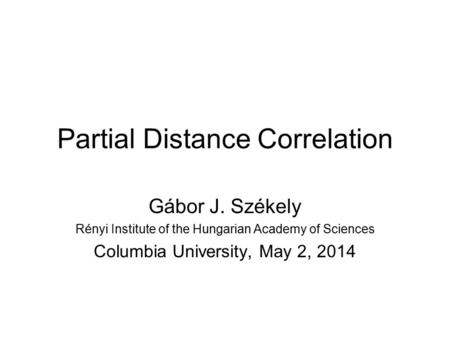 Partial Distance Correlation Gábor J. Székely Rényi Institute of the Hungarian Academy of Sciences Columbia University, May 2, 2014.