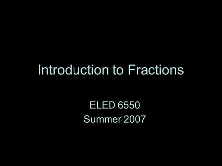 Introduction to Fractions ELED 6550 Summer 2007. What is a fraction?