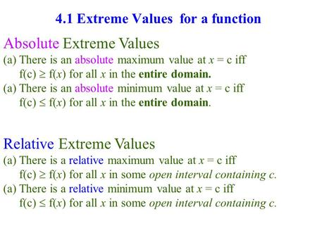 4.1 Extreme Values for a function Absolute Extreme Values (a)There is an absolute maximum value at x = c iff f(c)  f(x) for all x in the entire domain.