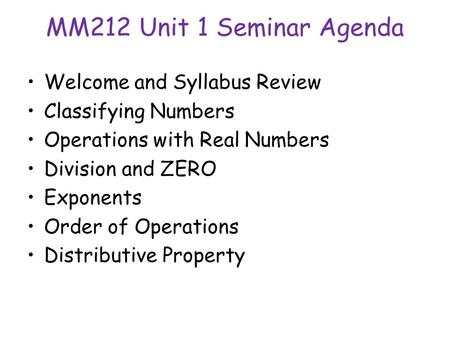 MM212 Unit 1 Seminar Agenda Welcome and Syllabus Review Classifying Numbers Operations with Real Numbers Division and ZERO Exponents Order of Operations.