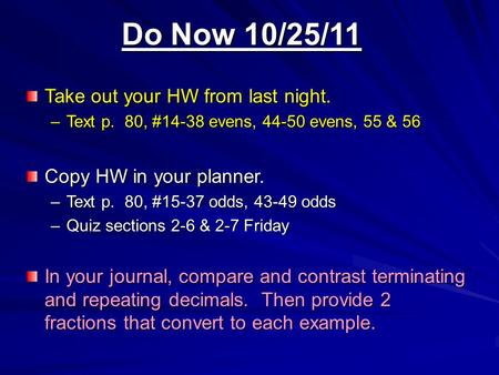 Do Now 10/25/11 Take out your HW from last night. –Text p. 80, #14-38 evens, 44-50 evens, 55 & 56 Copy HW in your planner. –Text p. 80, #15-37 odds, 43-49.