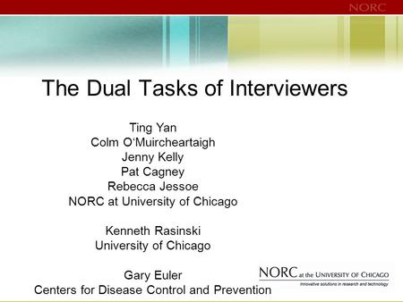 The Dual Tasks of Interviewers Ting Yan Colm O'Muircheartaigh Jenny Kelly Pat Cagney Rebecca Jessoe NORC at University of Chicago Kenneth Rasinski University.