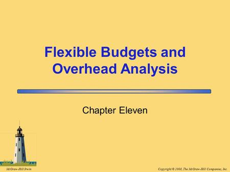 Copyright © 2008, The McGraw-Hill Companies, Inc.McGraw-Hill/Irwin Chapter Eleven Flexible Budgets and Overhead Analysis.