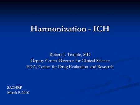Harmonization - ICH Robert J. Temple, MD Deputy Center Director for Clinical Science FDA/Center for Drug Evaluation and Research SACHRP March 9, 2010.