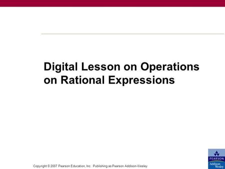 Copyright © 2007 Pearson Education, Inc. Publishing as Pearson Addison-Wesley Digital Lesson on Operations on Rational Expressions.