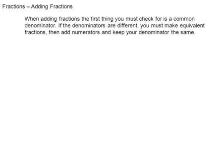 Fractions – Adding Fractions When adding fractions the first thing you must check for is a common denominator. If the denominators are different, you must.