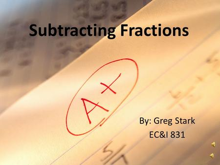 Subtracting Fractions By: Greg Stark EC&I 831 Subtracting Fractions Numerator -------------------- Denominator Represents the number of parts into which.