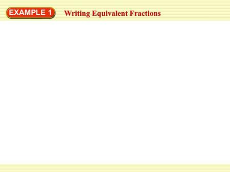 EXAMPLE 1 Writing Equivalent Fractions. EXAMPLE 1 Writing Equivalent Fractions Write two fractions that are equivalent to. Writing Equivalent Fractions.