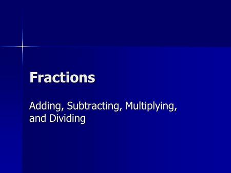 Fractions Adding, Subtracting, Multiplying, and Dividing.