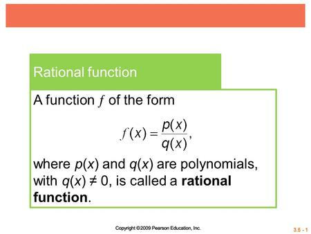 3.5 - 1 Rational function A function  of the form where p(x) and q(x) are polynomials, with q(x) ≠ 0, is called a rational function.