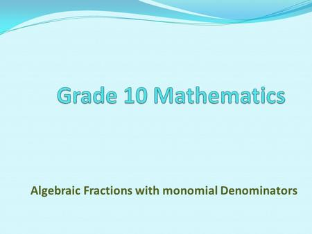 Algebraic Fractions with monomial Denominators. A monomial is a number, a variable, or a product of a number and variables. The degree of a monomial is.