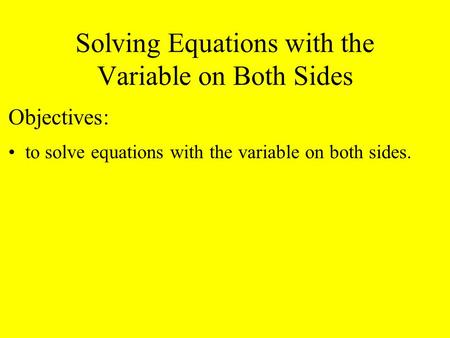 Solving Equations with the Variable on Both Sides Objectives: to solve equations with the variable on both sides.