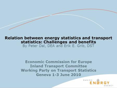 Relation between energy statistics and transport statistics: Challenges and benefits By Peter Dal, DEA and Erik E. Grib, DST Economic Commission for Europe.