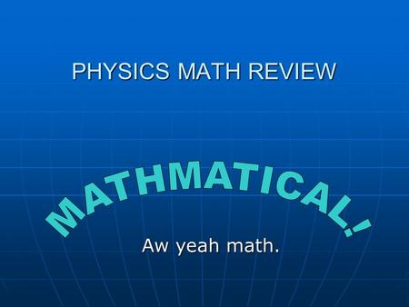 PHYSICS MATH REVIEW Aw yeah math.. Know your symbols! v, a, t, d, etc. – VARIABLES v, a, t, d, etc. – VARIABLES in algebra they can stand for anything.