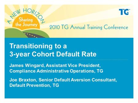 Transitioning to a 3-year Cohort Default Rate James Wingard, Assistant Vice President, Compliance Administrative Operations, TG Joe Braxton, Senior Default.