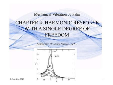 Mechanical Vibration by Palm CHAPTER 4: HARMONIC RESPONSE WITH A SINGLE DEGREE OF FREEDOM Instructor: Dr Simin Nasseri, SPSU © Copyright, 2010 1.