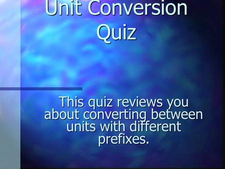 Unit Conversion Quiz Unit Conversion Quiz This quiz reviews you about converting between units with different prefixes.
