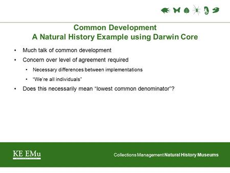 Collections Management Natural History Museums Common Development A Natural History Example using Darwin Core Much talk of common development Concern over.