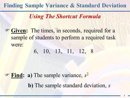 1 Finding Sample Variance & Standard Deviation  Given: The times, in seconds, required for a sample of students to perform a required task were:  Find: