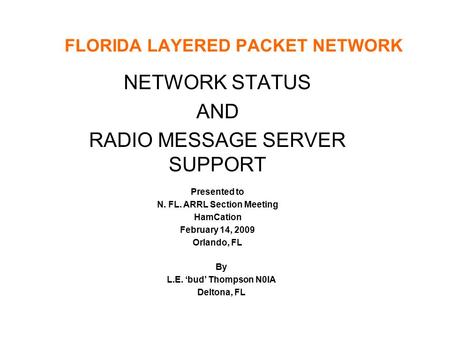 FLORIDA LAYERED PACKET NETWORK NETWORK STATUS AND RADIO MESSAGE SERVER SUPPORT Presented to N. FL. ARRL Section Meeting HamCation February 14, 2009 Orlando,