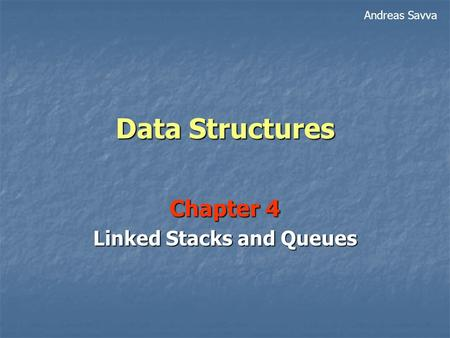 Data Structures Chapter 4 Linked Stacks and Queues Andreas Savva.