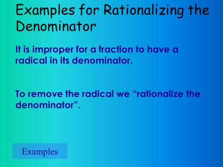 "Examples for Rationalizing the Denominator Examples It is improper for a fraction to have a radical in its denominator. To remove the radical we ""rationalize."