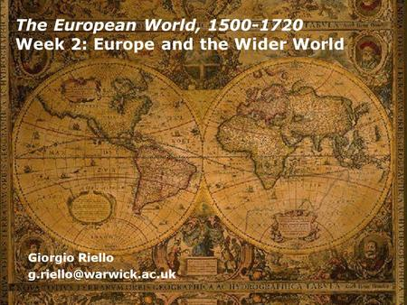 The European World, 1500-1720 Week 2: Europe and the Wider World Giorgio Riello