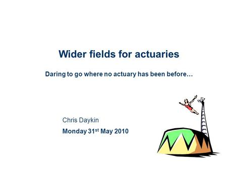 Wider fields for actuaries Daring to go where no actuary has been before… Chris Daykin Monday 31 st May 2010.