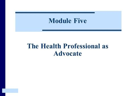 Module Five The Health Professional as Advocate. The Heath Professional as Advocate This Module examines how the child's environment contributes to their.