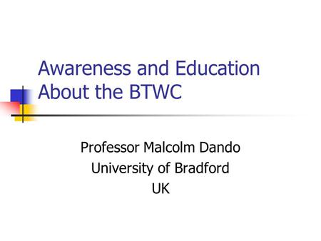 Awareness and Education About the BTWC Professor Malcolm Dando University of Bradford UK.