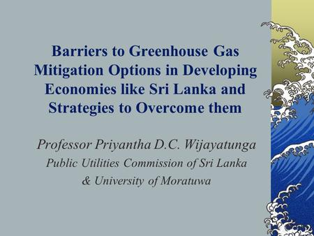Barriers to Greenhouse Gas Mitigation Options in Developing Economies like Sri Lanka and Strategies to Overcome them Professor Priyantha D.C. Wijayatunga.