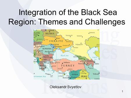 Integration of the Black Sea Region: Themes and Challenges Oleksandr Svyetlov 1.