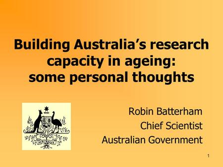1 Building Australia's research capacity in ageing: some personal thoughts Robin Batterham Chief Scientist Australian Government.